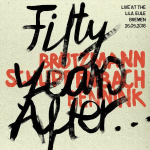 Fifty Years After... - Brötzmann / Bennink / Von Schlippenbach